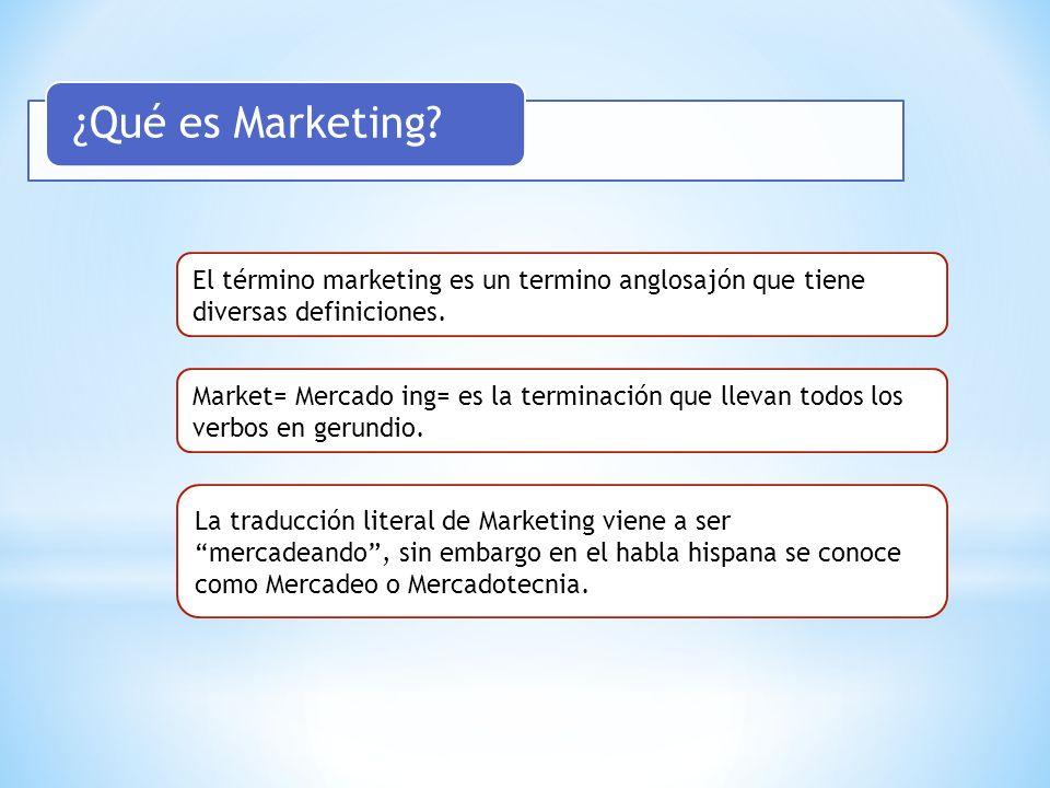 ¿Qué es Marketing? El término marketing es un termino anglosajón que tiene diversas definiciones. Market= Mercado ing= es la terminación que llevan to