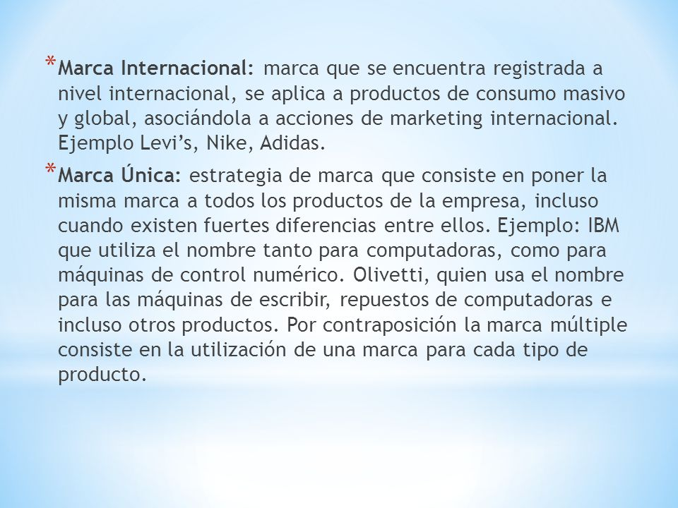 * Marca Internacional: marca que se encuentra registrada a nivel internacional, se aplica a productos de consumo masivo y global, asociándola a acciones de marketing internacional.