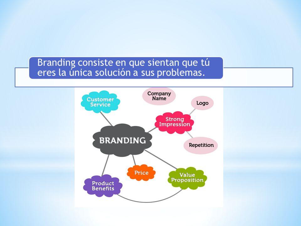 Branding consiste en que sientan que tú eres la única solución a sus problemas.