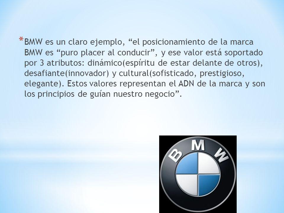 * BMW es un claro ejemplo, el posicionamiento de la marca BMW es puro placer al conducir, y ese valor está soportado por 3 atributos: dinámico(espírit