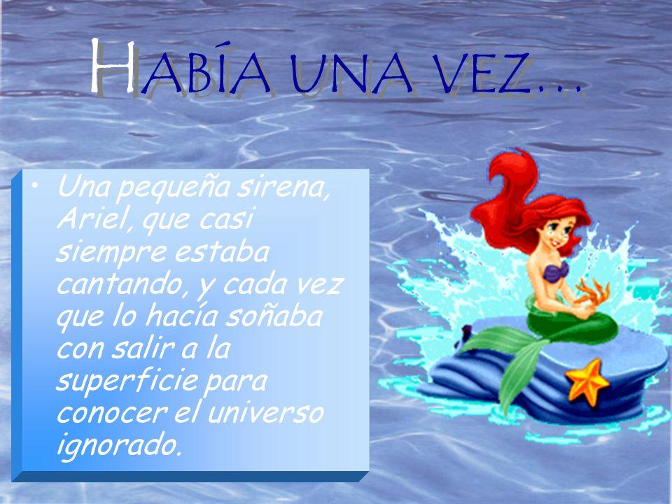 H ABÍA UNA VEZ… Una pequeña sirena, Ariel, que casi siempre estaba cantando, y cada vez que lo hacía soñaba con salir a la superficie para conocer el universo ignorado.