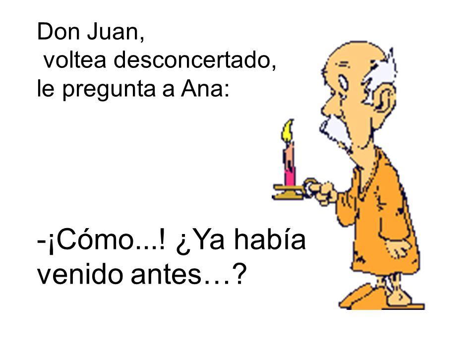 Don Juan, voltea desconcertado, le pregunta a Ana: -¡Cómo...! ¿Ya había venido antes…?