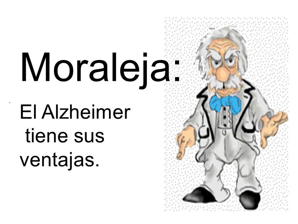 . Moraleja: El Alzheimer tiene sus ventajas.