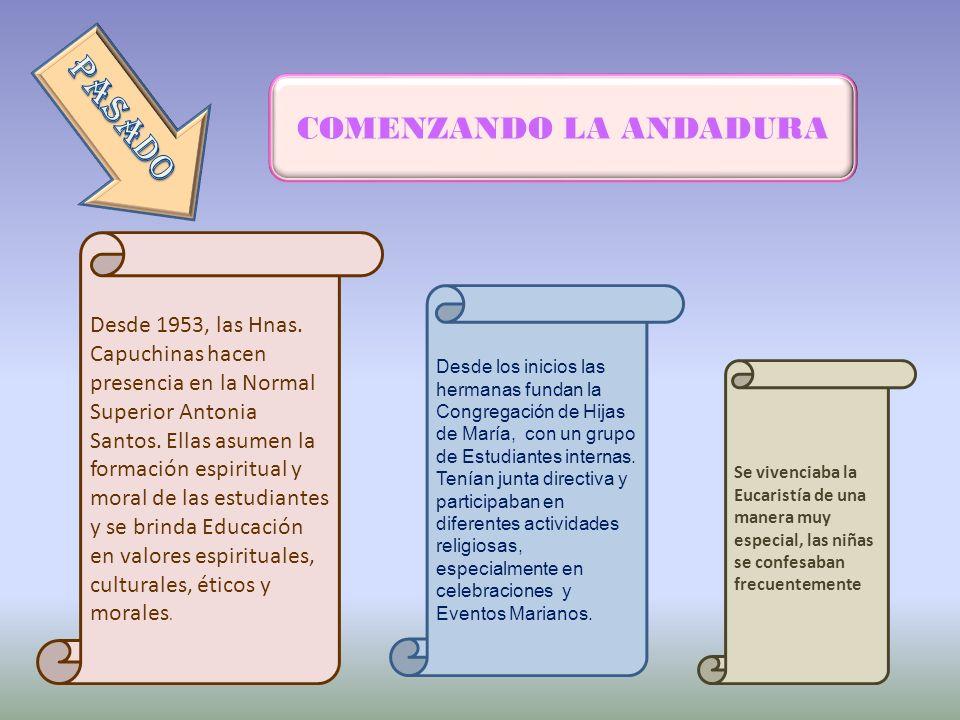 COMENZANDO LA ANDADURA Desde 1953, las Hnas. Capuchinas hacen presencia en la Normal Superior Antonia Santos. Ellas asumen la formación espiritual y m