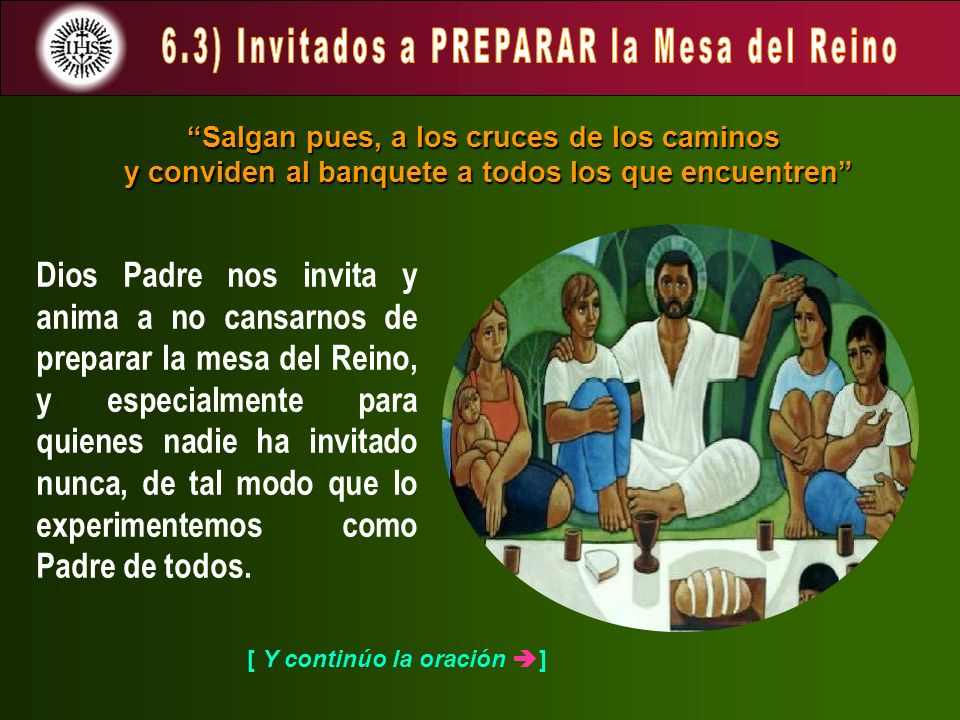 [ Y continúo la oración ] Dios Padre nos invita y anima a no cansarnos de preparar la mesa del Reino, y especialmente para quienes nadie ha invitado nunca, de tal modo que lo experimentemos como Padre de todos.