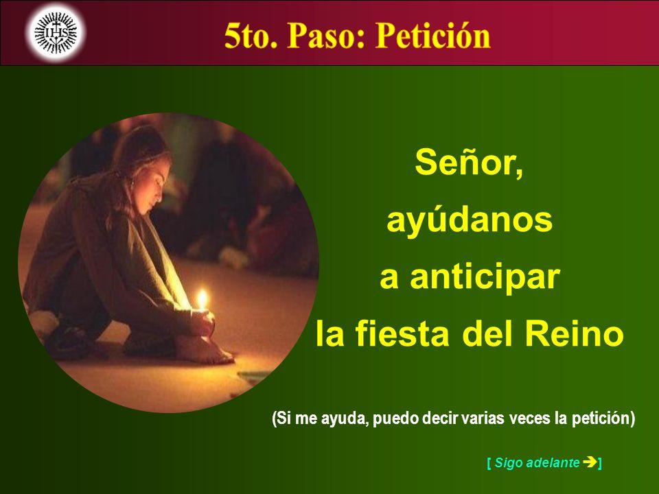[ Sigo adelante ] (Si me ayuda, puedo decir varias veces la petición) Señor, ayúdanos a anticipar la fiesta del Reino