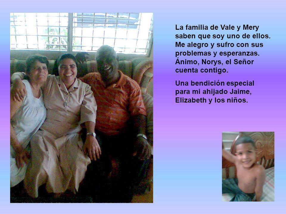 La familia de Vale y Mery saben que soy uno de ellos. Me alegro y sufro con sus problemas y esperanzas. Ánimo, Norys, el Señor cuenta contigo. Una ben