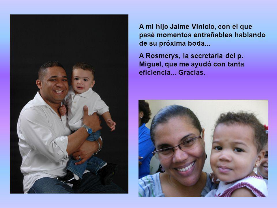 A mi hijo Jaime Vinicio, con el que pasé momentos entrañables hablando de su próxima boda... A Rosmerys, la secretaria del p. Miguel, que me ayudó con