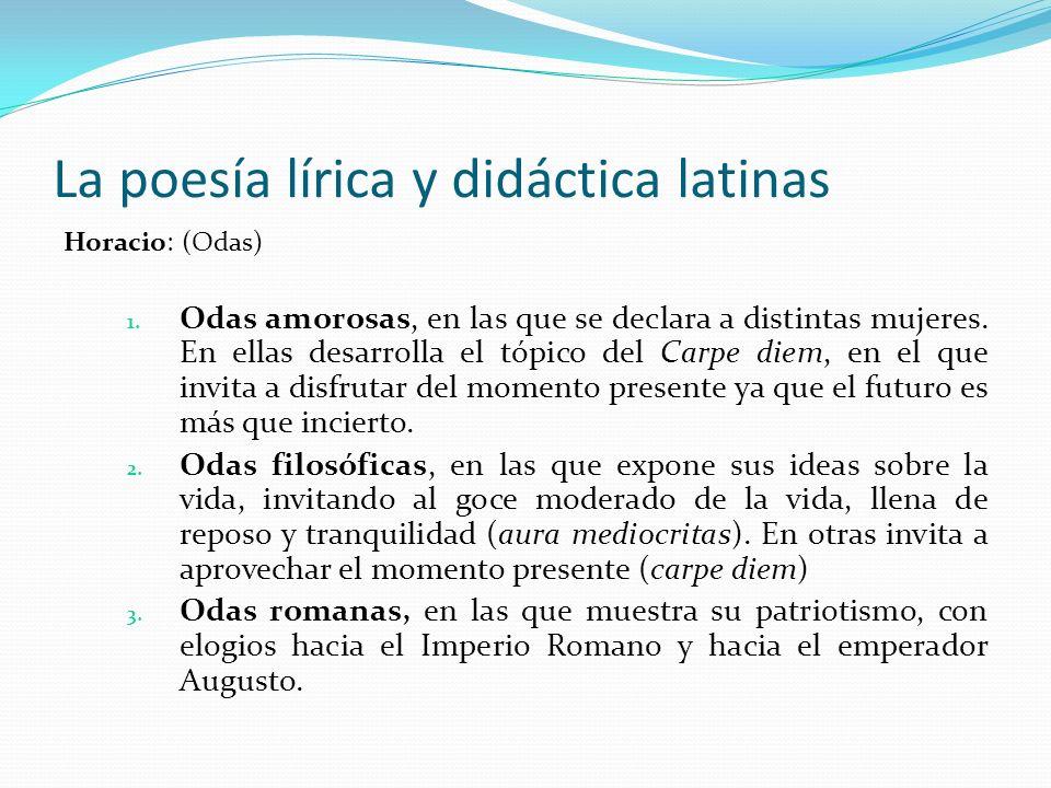 La poesía lírica y didáctica latinas Horacio: (Odas) 1. Odas amorosas, en las que se declara a distintas mujeres. En ellas desarrolla el tópico del Ca