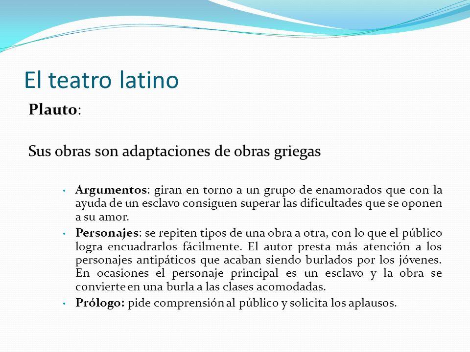 El teatro latino Plauto: Sus obras son adaptaciones de obras griegas Argumentos: giran en torno a un grupo de enamorados que con la ayuda de un esclav