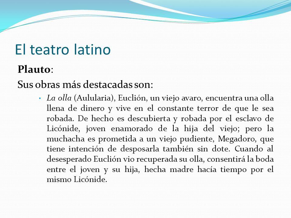El teatro latino Plauto: Sus obras más destacadas son: La olla (Aulularia), Euclión, un viejo avaro, encuentra una olla llena de dinero y vive en el c