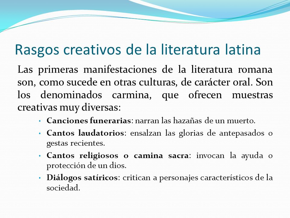 Rasgos creativos de la literatura latina Las primeras manifestaciones escritas de la literatura latina surgen las tras conquista de la Magna Grecia en el III a.