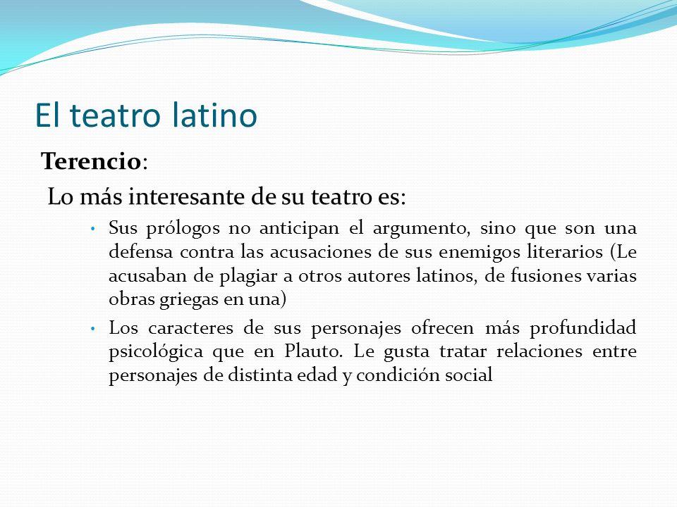 El teatro latino Terencio: Lo más interesante de su teatro es: Sus prólogos no anticipan el argumento, sino que son una defensa contra las acusaciones