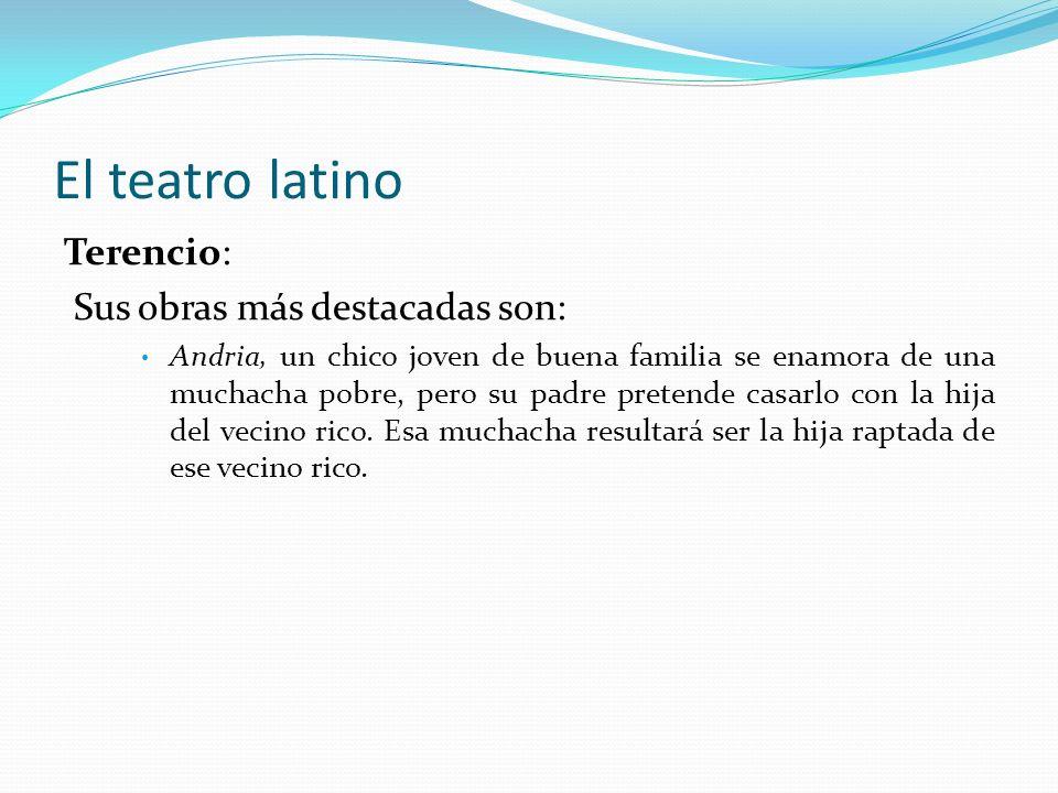 El teatro latino Terencio: Sus obras más destacadas son: Andria, un chico joven de buena familia se enamora de una muchacha pobre, pero su padre prete