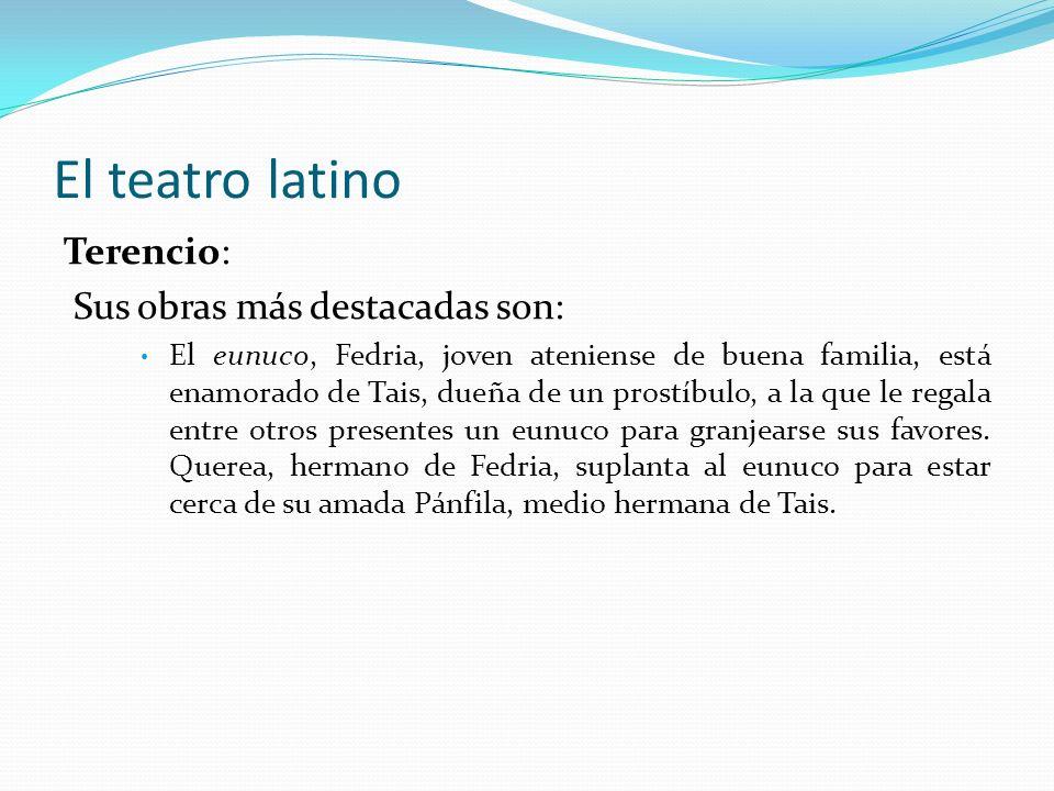 El teatro latino Terencio: Sus obras más destacadas son: El eunuco, Fedria, joven ateniense de buena familia, está enamorado de Tais, dueña de un pros