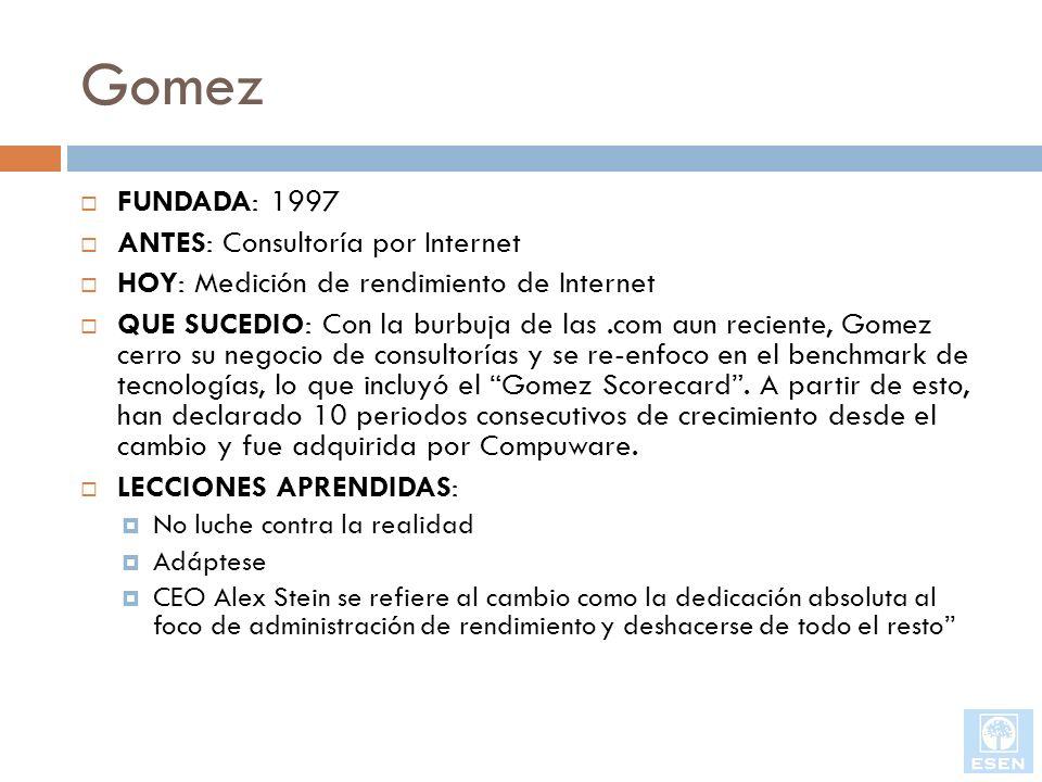 Gomez FUNDADA: 1997 ANTES: Consultoría por Internet HOY: Medición de rendimiento de Internet QUE SUCEDIO: Con la burbuja de las.com aun reciente, Gome