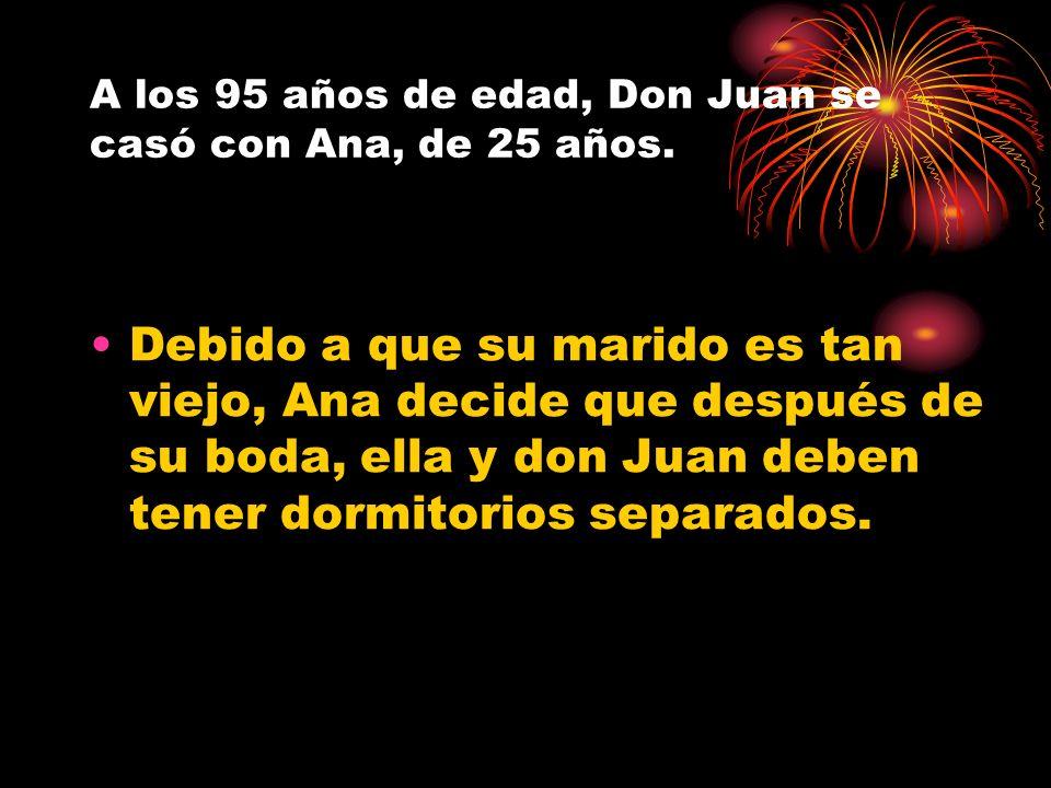 A los 95 años de edad, Don Juan se casó con Ana, de 25 años. Debido a que su marido es tan viejo, Ana decide que después de su boda, ella y don Juan d