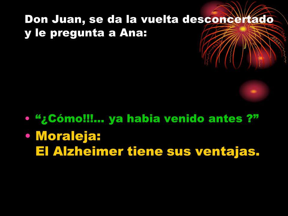 Don Juan, se da la vuelta desconcertado y le pregunta a Ana: ¿Cómo!!!... ya habia venido antes ? Moraleja: El Alzheimer tiene sus ventajas.