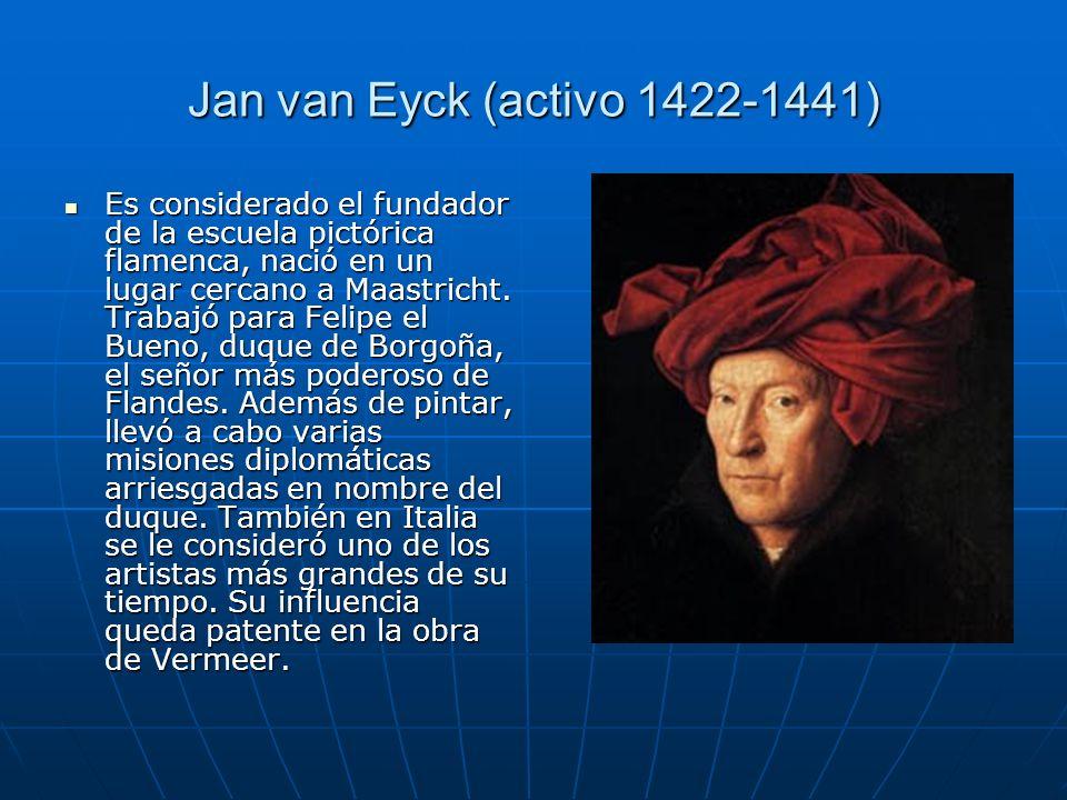 Jan van Eyck (activo 1422-1441) Es considerado el fundador de la escuela pictórica flamenca, nació en un lugar cercano a Maastricht. Trabajó para Feli