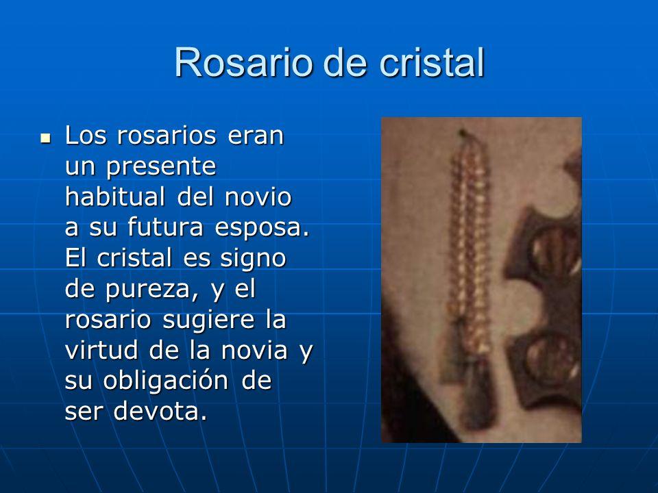 Rosario de cristal Los rosarios eran un presente habitual del novio a su futura esposa. El cristal es signo de pureza, y el rosario sugiere la virtud