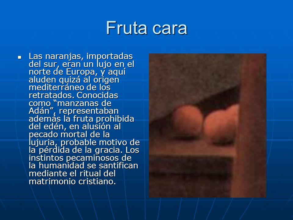 Fruta cara Las naranjas, importadas del sur, eran un lujo en el norte de Europa, y aquí aluden quizá al origen mediterráneo de los retratados. Conocid