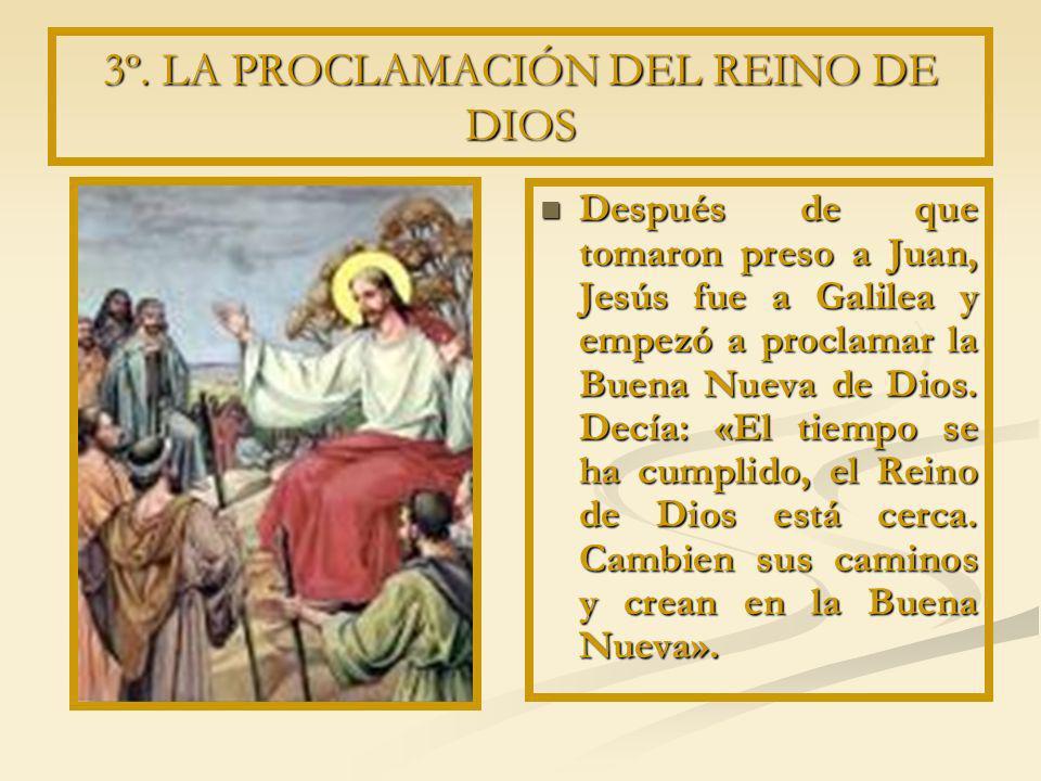 3º. LA PROCLAMACIÓN DEL REINO DE DIOS Después de que tomaron preso a Juan, Jesús fue a Galilea y empezó a proclamar la Buena Nueva de Dios. Decía: «El