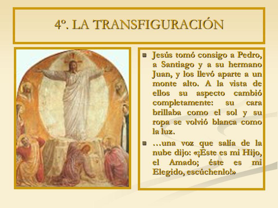 4º. LA TRANSFIGURACIÓN Jesús tomó consigo a Pedro, a Santiago y a su hermano Juan, y los llevó aparte a un monte alto. A la vista de ellos su aspecto