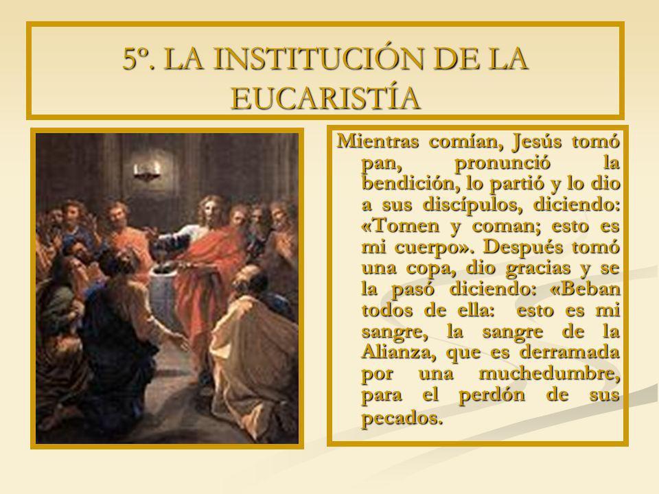5º. LA INSTITUCIÓN DE LA EUCARISTÍA Mientras comían, Jesús tomó pan, pronunció la bendición, lo partió y lo dio a sus discípulos, diciendo: «Tomen y c