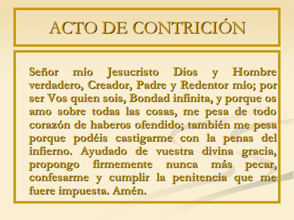 ACTO DE CONTRICIÓN Señor mío Jesucristo Dios y Hombre verdadero, Creador, Padre y Redentor mío; por ser Vos quien sois, Bondad infinita, y porque os a