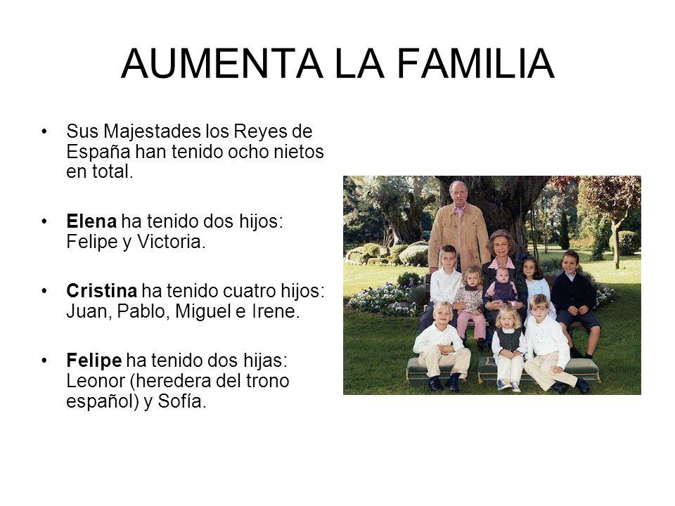 AUMENTA LA FAMILIA Sus Majestades los Reyes de España han tenido ocho nietos en total. Elena ha tenido dos hijos: Felipe y Victoria. Cristina ha tenid