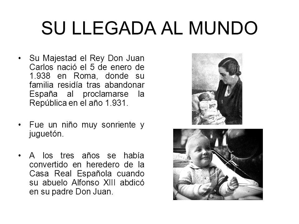 SU LLEGADA AL MUNDO Su Majestad el Rey Don Juan Carlos nació el 5 de enero de 1.938 en Roma, donde su familia residía tras abandonar España al proclam