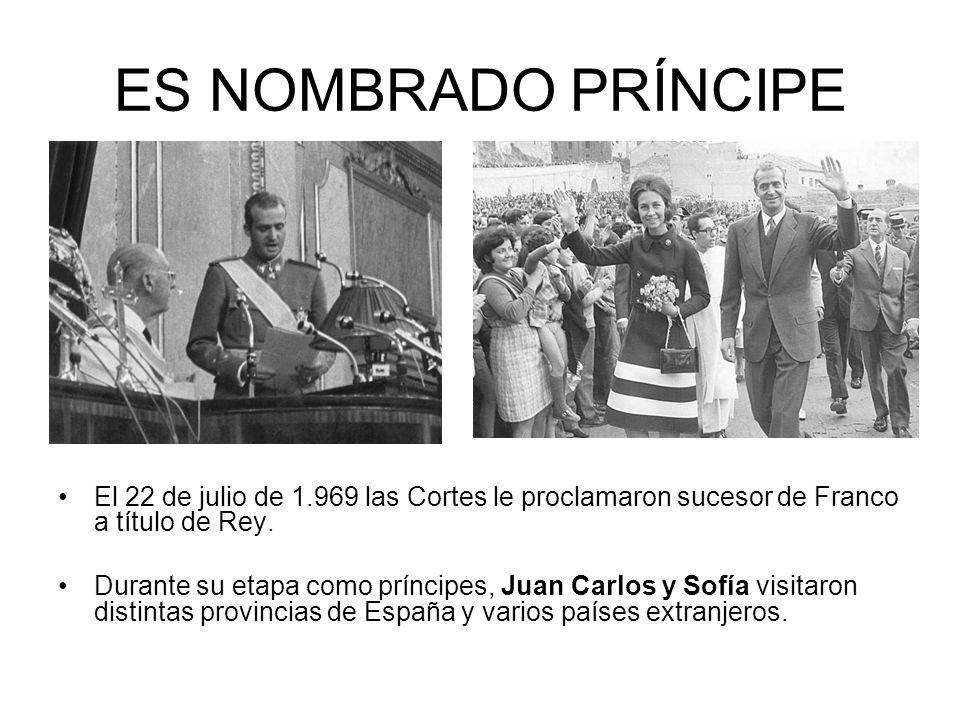ES NOMBRADO PRÍNCIPE El 22 de julio de 1.969 las Cortes le proclamaron sucesor de Franco a título de Rey. Durante su etapa como príncipes, Juan Carlos
