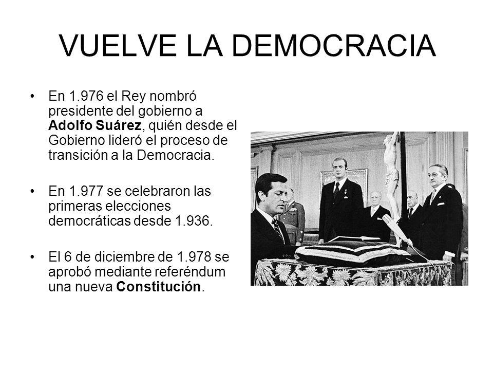 VUELVE LA DEMOCRACIA En 1.976 el Rey nombró presidente del gobierno a Adolfo Suárez, quién desde el Gobierno lideró el proceso de transición a la Demo