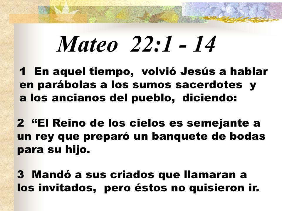 Mateo 22:1 - 14 1 En aquel tiempo, volvió Jesús a hablar en parábolas a los sumos sacerdotes y a los ancianos del pueblo, diciendo: 2 El Reino de los
