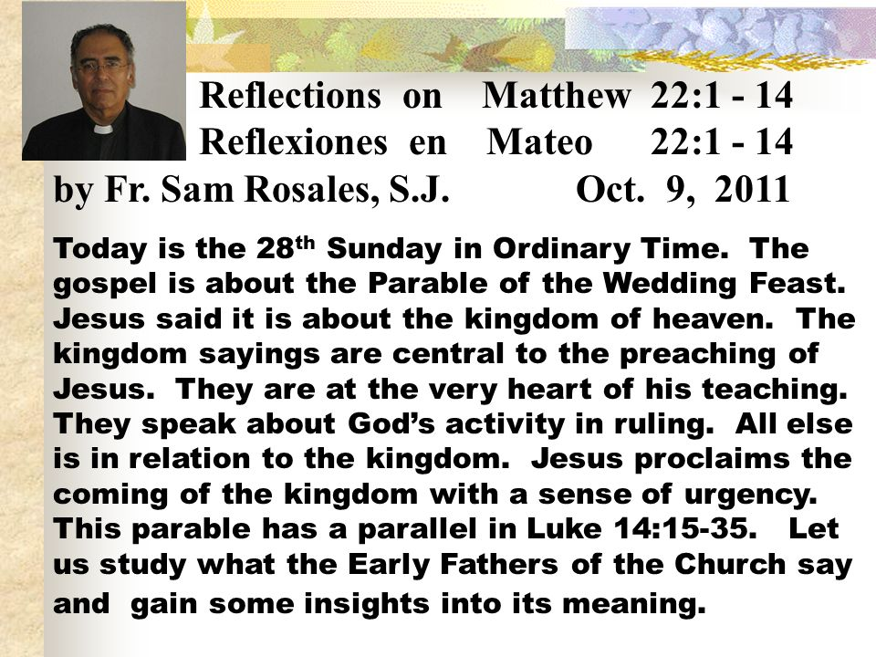 Reflections on Matthew 22:1 - 14 Reflexiones en Mateo 22:1 - 14 by Fr. Sam Rosales, S.J. Oct. 9, 2011 Today is the 28 th Sunday in Ordinary Time. The