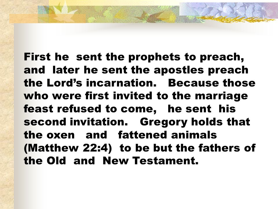First he sent the prophets to preach, and later he sent the apostles preach the Lords incarnation. Because those who were first invited to the marriag