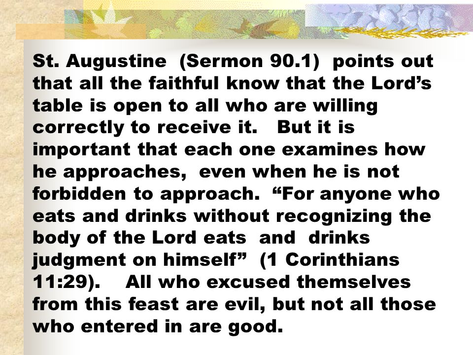 St. Augustine (Sermon 90.1) points out that all the faithful know that the Lords table is open to all who are willing correctly to receive it. But it