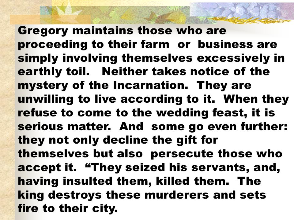 Gregory maintains those who are proceeding to their farm or business are simply involving themselves excessively in earthly toil. Neither takes notice