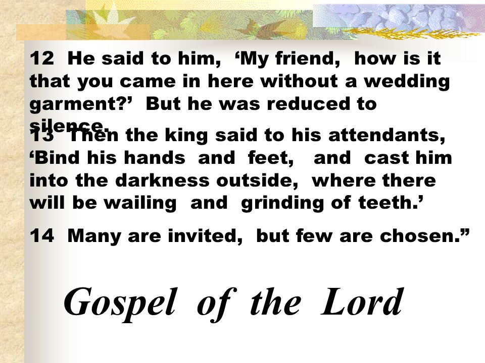 12 He said to him, My friend, how is it that you came in here without a wedding garment? But he was reduced to silence. 13 Then the king said to his a