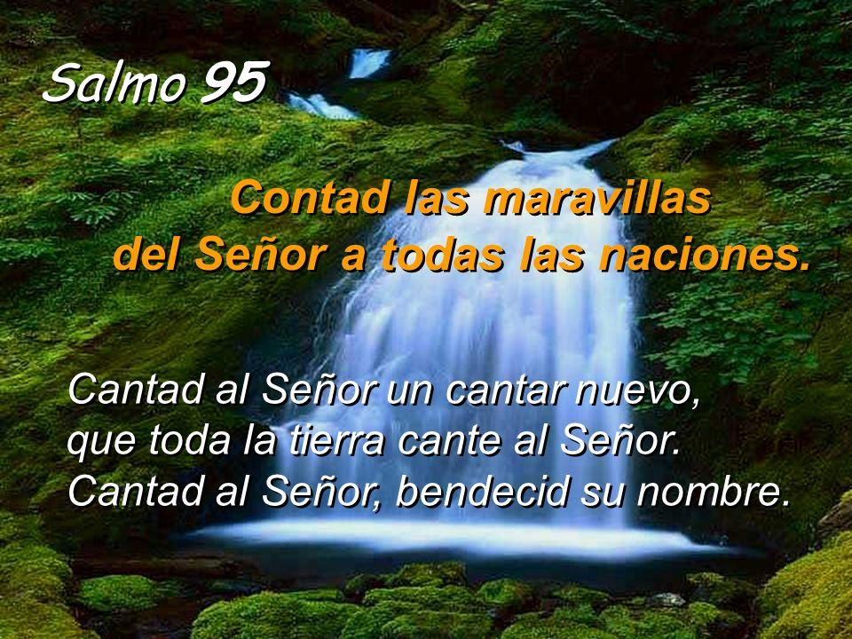 Salmo 95 Contad las maravillas del Señor a todas las naciones.