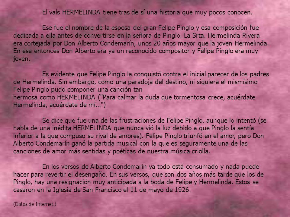 Hermelinda (Vals Peruano) Autor: Alberto Condemarín Escucha, amada mía, la voz de los cantares que brotan de mi lira cual desolado son.