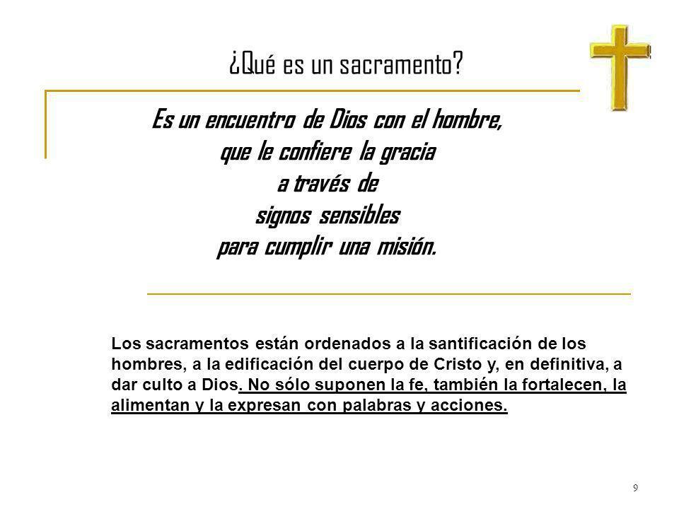 9 ¿Qué es un sacramento? Es un encuentro de Dios con el hombre, que le confiere la gracia a través de signos sensibles para cumplir una misión. Los sa