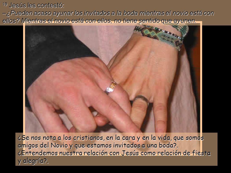 19 Jesús les contestó: –¿Pueden acaso ayunar los invitados a la boda mientras el novio está con ellos.