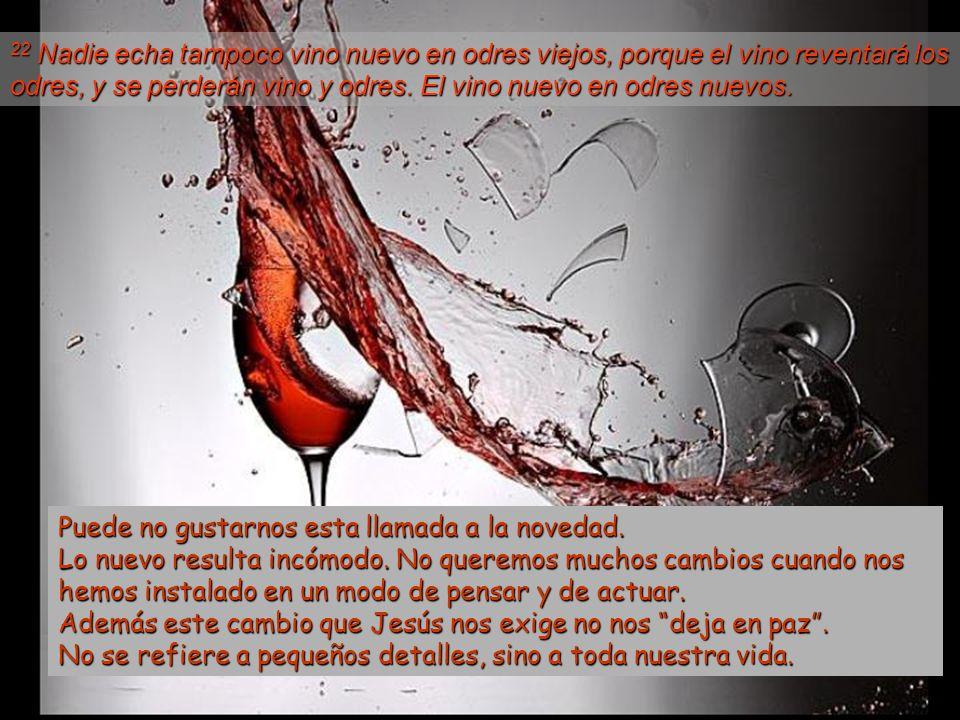 22 Nadie echa tampoco vino nuevo en odres viejos, porque el vino reventará los odres, y se perderán vino y odres.
