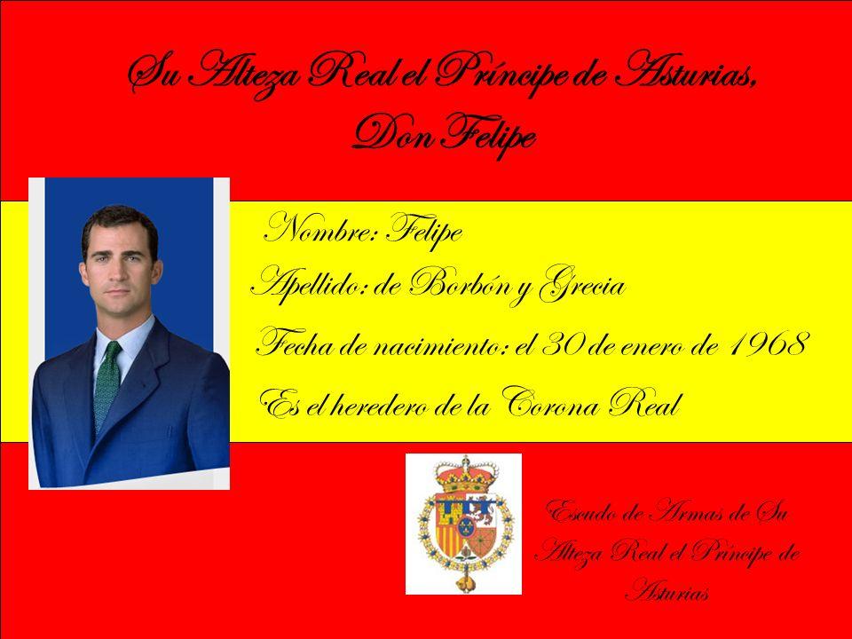 Su Alteza Real el Príncipe de Asturias, Don Felipe Nombre: Felipe Apellido: de Borbón y Grecia Fecha de nacimiento: el 30 de enero de 1968 Es el heredero de la Corona Real Escudo de Armas de Su Alteza Real el Príncipe de Asturias