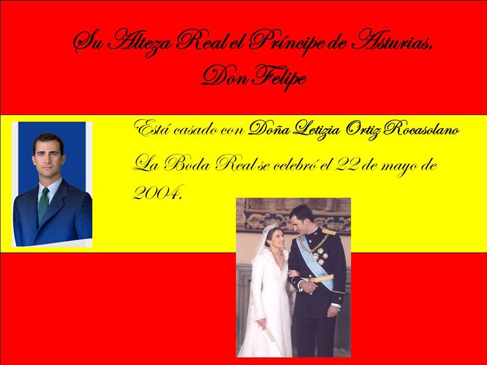Su Alteza Real el Príncipe de Asturias, Don Felipe Está casado con Doña Letizia Ortiz Rocasolano La Boda Real se celebró el 22 de mayo de 2004.