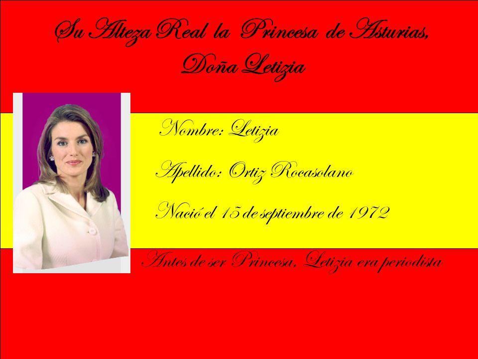 Su Alteza Real la Princesa de Asturias, Doña Letizia Nombre: Letizia Apellido: Ortiz Rocasolano Nació el 15 de septiembre de 1972 Antes de ser Princesa, Letizia era periodista