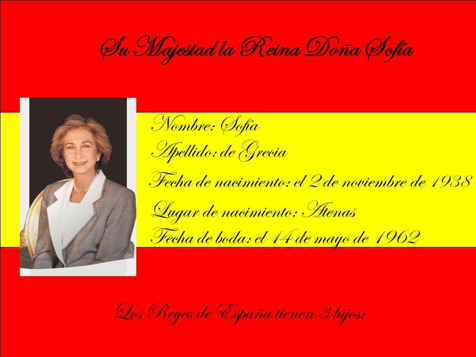 Su Majestad la Reina Doña Sofía Nombre: Sofía Apellido: de Grecia Fecha de nacimiento: el 2 de noviembre de 1938 Fecha de boda: el 14 de mayo de 1962 Lugar de nacimiento: Atenas Los Reyes de España tienen 3 hijos: