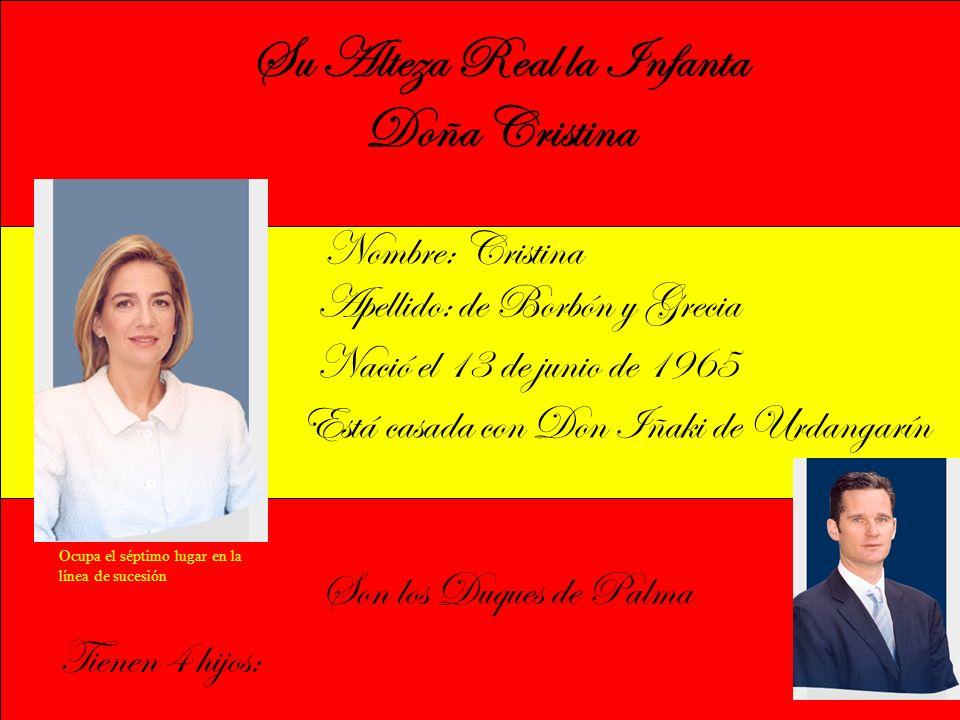 Su Alteza Real la Infanta Doña Cristina Nombre: Cristina Apellido: de Borbón y Grecia Nació el 13 de junio de 1965 Está casada con Don Iñaki de Urdangarín Son los Duques de Palma Tienen 4 hijos: Ocupa el séptimo lugar en la línea de sucesión