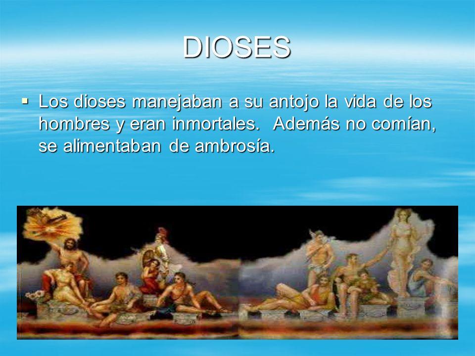 DIOSES Los dioses manejaban a su antojo la vida de los hombres y eran inmortales. Además no comían, se alimentaban de ambrosía. Los dioses manejaban a